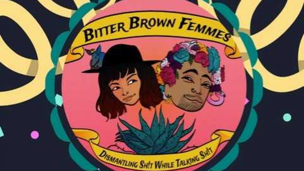 "Inside a circle is a drawn photo of QXC wearing a flower crown and Xicanisma with short black hair wearing a black hat behind a pink background. Above their heads it reads ""Bitter Brown Femmes"", below their heads it reads ""Dismantling Shit While Talking Shit""."
